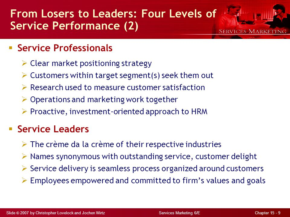 Slide © 2007 by Christopher Lovelock and Jochen Wirtz Services Marketing 6/E Chapter 15 - 9 From Losers to Leaders: Four Levels of Service Performance (2)  Service Professionals  Clear market positioning strategy  Customers within target segment(s) seek them out  Research used to measure customer satisfaction  Operations and marketing work together  Proactive, investment-oriented approach to HRM  Service Leaders  The crème da la crème of their respective industries  Names synonymous with outstanding service, customer delight  Service delivery is seamless process organized around customers  Employees empowered and committed to firm's values and goals