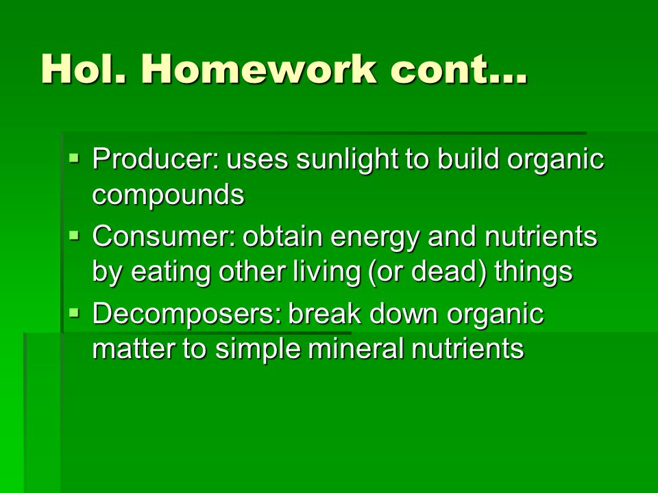 Hol. Homework cont…  Producer: uses sunlight to build organic compounds  Consumer: obtain energy and nutrients by eating other living (or dead) thin