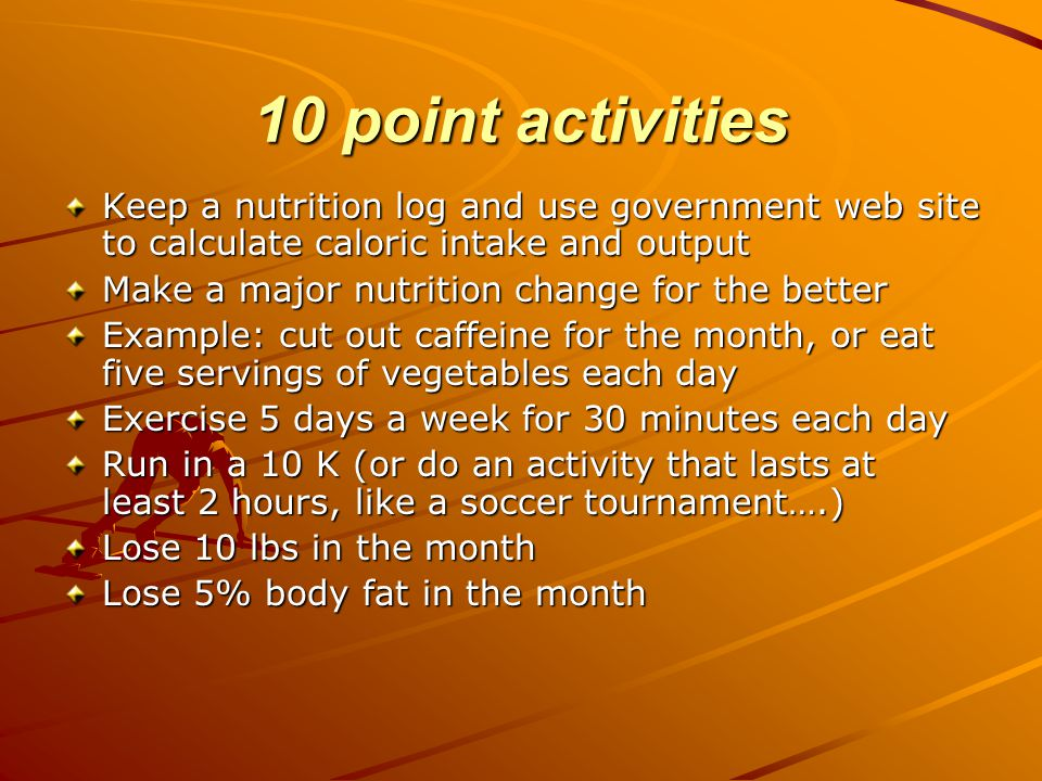 10 point activities Keep a nutrition log and use government web site to calculate caloric intake and output Make a major nutrition change for the better Example: cut out caffeine for the month, or eat five servings of vegetables each day Exercise 5 days a week for 30 minutes each day Run in a 10 K (or do an activity that lasts at least 2 hours, like a soccer tournament….) Lose 10 lbs in the month Lose 5% body fat in the month