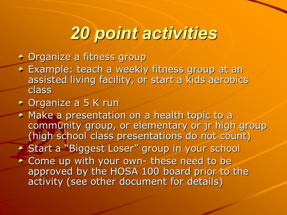20 point activities Organize a fitness group Example: teach a weekly fitness group at an assisted living facility, or start a kids aerobics class Organize a 5 K run Make a presentation on a health topic to a community group, or elementary or jr high group (high school class presentations do not count) Start a Biggest Loser group in your school Come up with your own- these need to be approved by the HOSA 100 board prior to the activity (see other document for details)