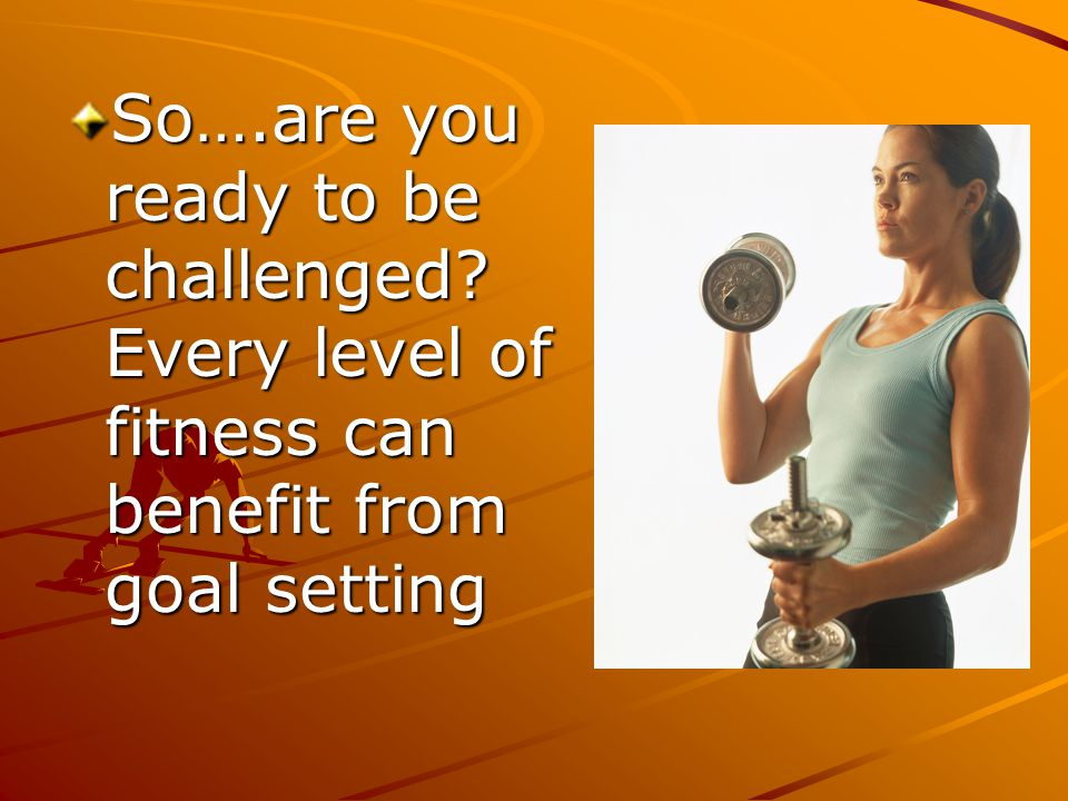 So….are you ready to be challenged? Every level of fitness can benefit from goal setting