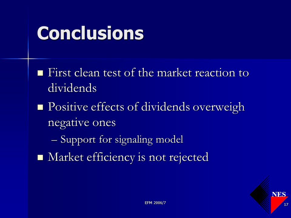 NES EFM 2006/7 17 Conclusions First clean test of the market reaction to dividends First clean test of the market reaction to dividends Positive effec