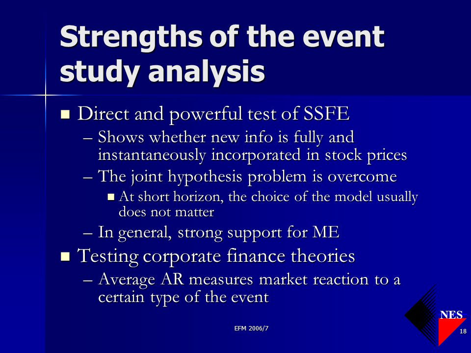 NES EFM 2006/7 18 Strengths of the event study analysis Direct and powerful test of SSFE Direct and powerful test of SSFE –Shows whether new info is f