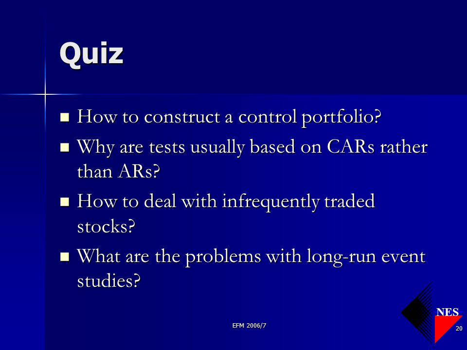 NES EFM 2006/7 20 Quiz How to construct a control portfolio? How to construct a control portfolio? Why are tests usually based on CARs rather than ARs
