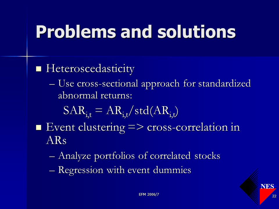 NES EFM 2006/7 22 Problems and solutions Heteroscedasticity Heteroscedasticity –Use cross-sectional approach for standardized abnormal returns: SAR i,