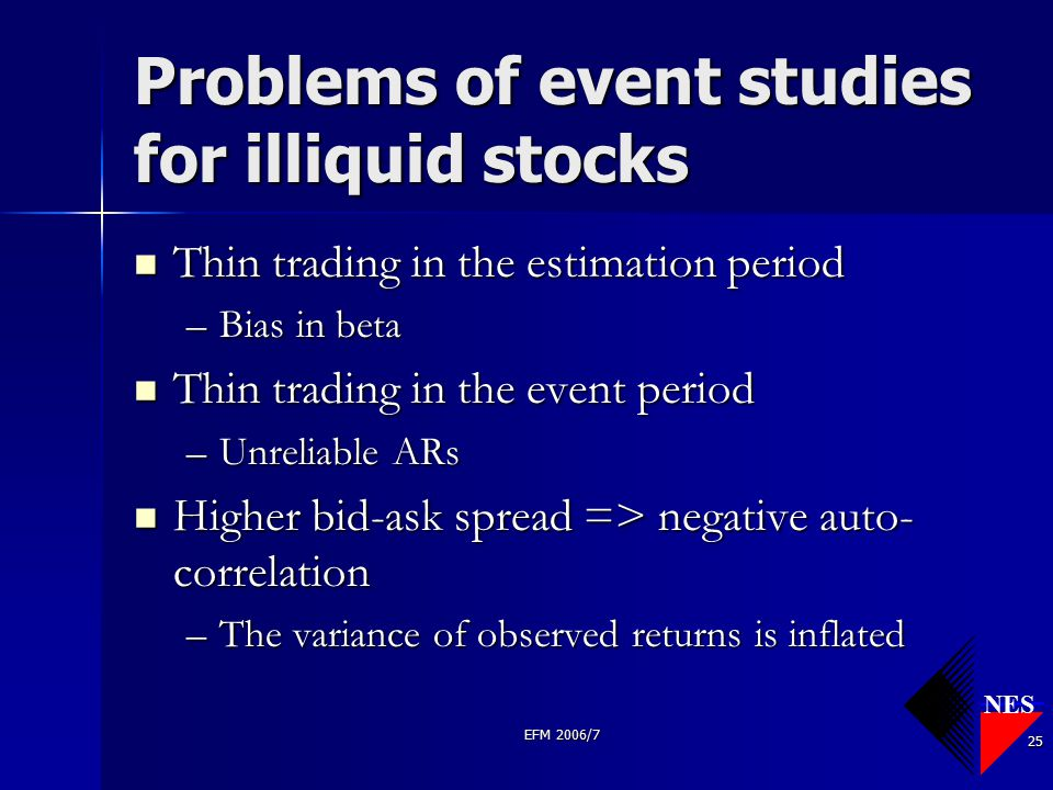 NES EFM 2006/7 25 Problems of event studies for illiquid stocks Thin trading in the estimation period Thin trading in the estimation period –Bias in b