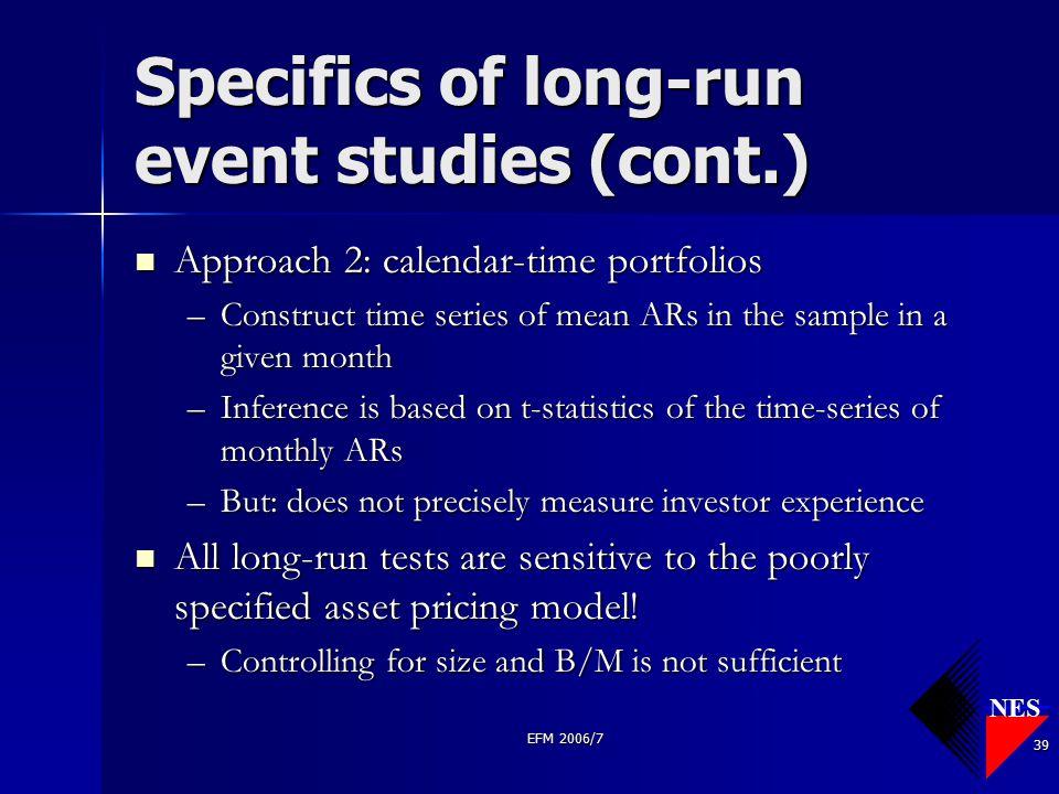 NES EFM 2006/7 39 Specifics of long-run event studies (cont.) Approach 2: calendar-time portfolios Approach 2: calendar-time portfolios –Construct tim