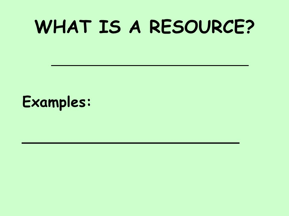 WHAT IS A RESOURCE ____________________________________________ Examples: ________________________
