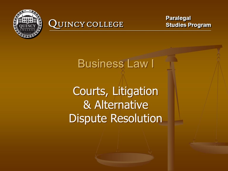 Q UINCY COLLEGE Paralegal Studies Program Paralegal Studies Program Business Law I Courts, Litigation & Alternative Dispute Resolution Business Law I