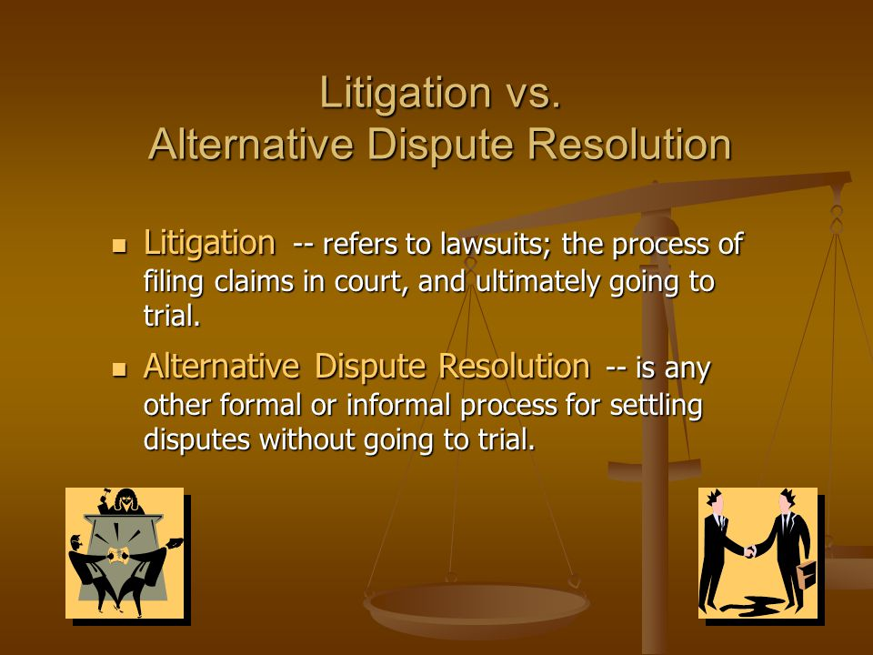 Litigation vs. Alternative Dispute Resolution Litigation -- refers to lawsuits; the process of filing claims in court, and ultimately going to trial.