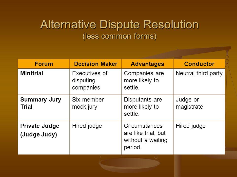 Alternative Dispute Resolution (less common forms) ForumDecision MakerAdvantagesConductor MinitrialExecutives of disputing companies Companies are mor