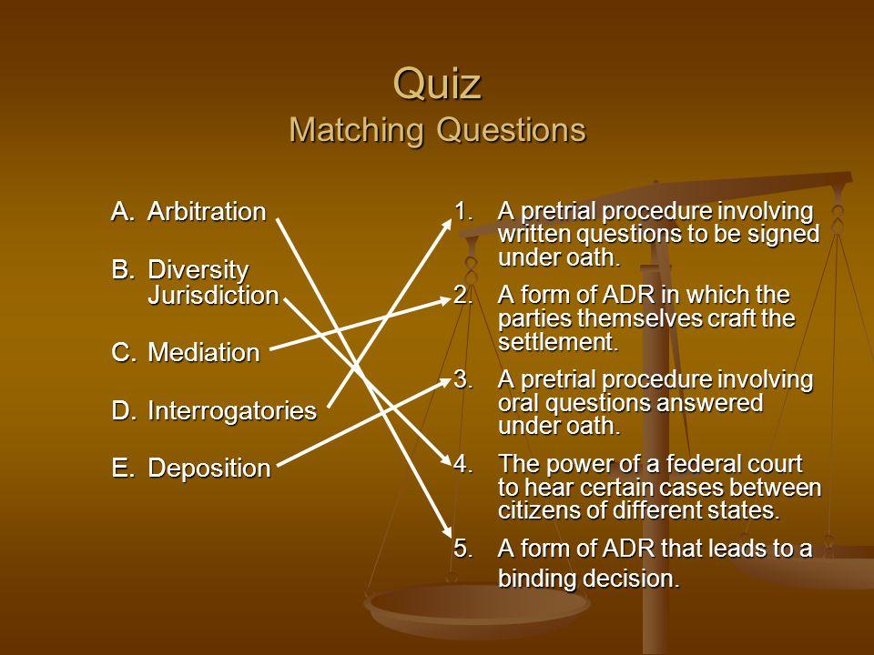 Quiz Matching Questions A.Arbitration B.Diversity Jurisdiction C.Mediation D.Interrogatories E.Deposition 1. A pretrial procedure involving written qu