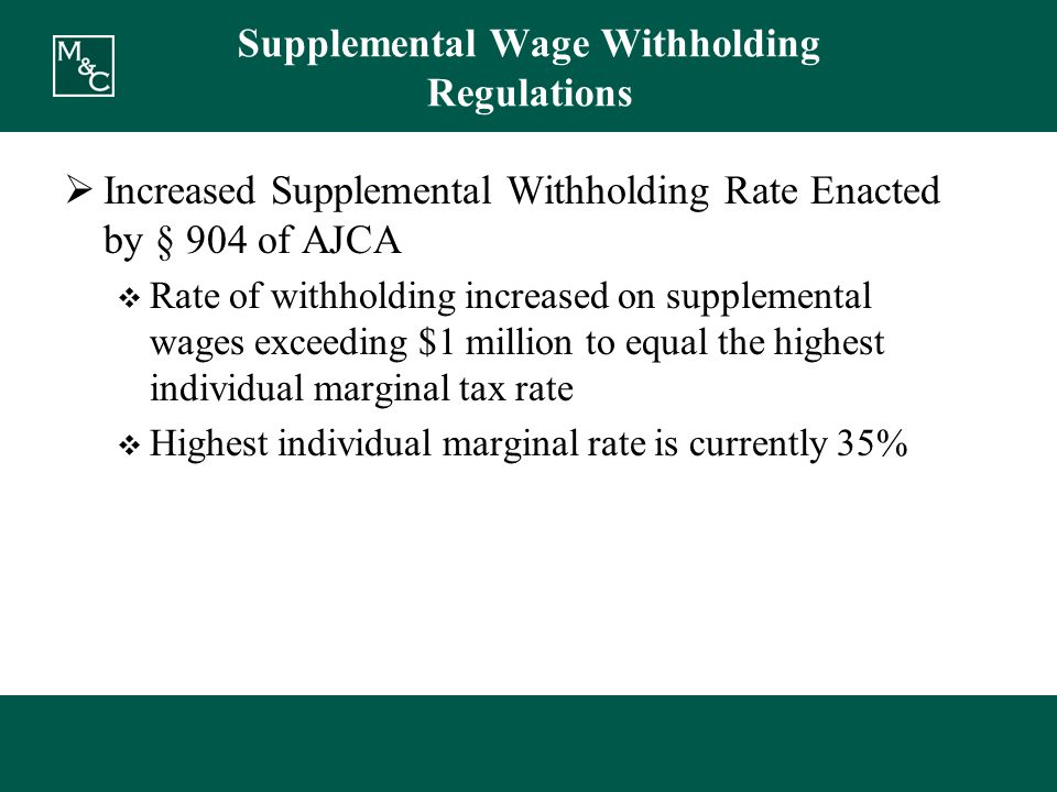Supplemental Wage Withholding Regulations  Increased Supplemental Withholding Rate Enacted by § 904 of AJCA  Rate of withholding increased on supplemental wages exceeding $1 million to equal the highest individual marginal tax rate  Highest individual marginal rate is currently 35%