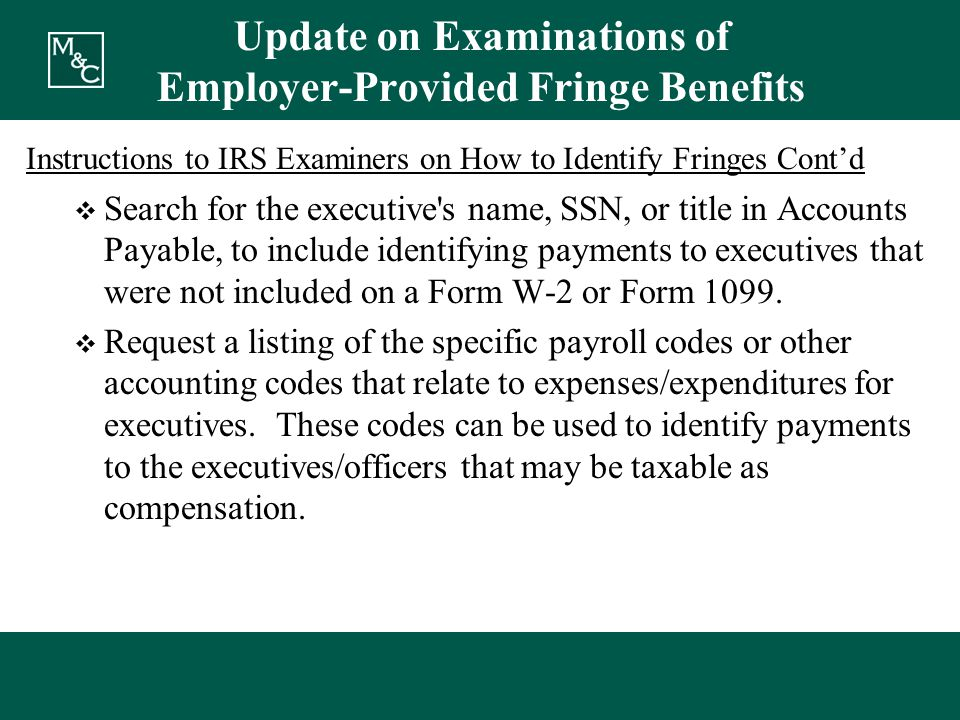 Update on Examinations of Employer-Provided Fringe Benefits Instructions to IRS Examiners on How to Identify Fringes Cont'd  Search for the executive s name, SSN, or title in Accounts Payable, to include identifying payments to executives that were not included on a Form W-2 or Form 1099.