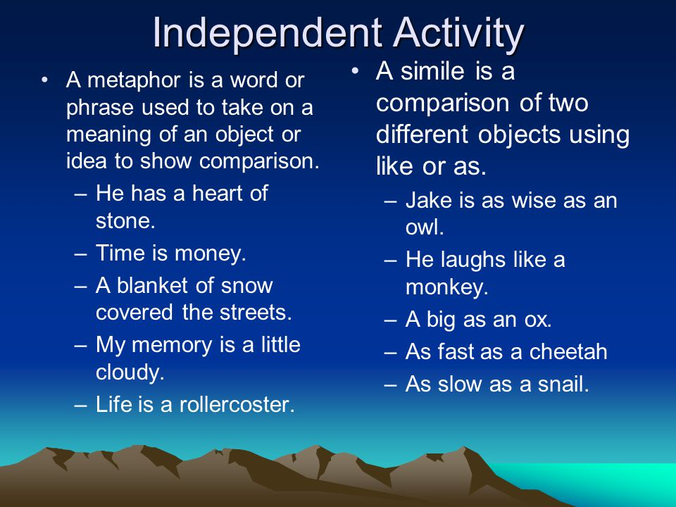 Independent Activity A metaphor is a word or phrase used to take on a meaning of an object or idea to show comparison. –He has a heart of stone. –Time