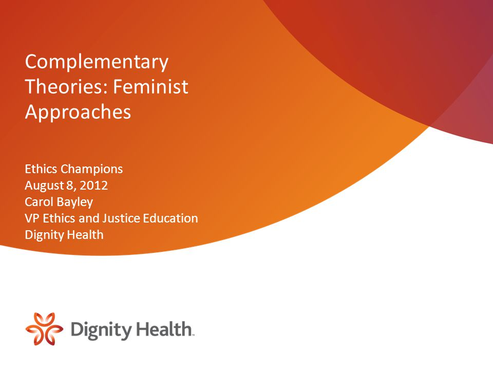Complementary Theories: Feminist Approaches Ethics Champions August 8, 2012 Carol Bayley VP Ethics and Justice Education Dignity Health