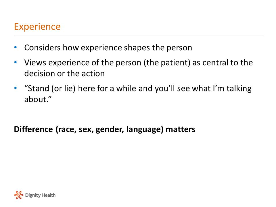 Considers how experience shapes the person Views experience of the person (the patient) as central to the decision or the action Stand (or lie) here for a while and you'll see what I'm talking about. Difference (race, sex, gender, language) matters Experience