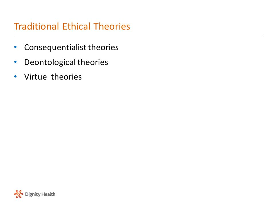Consequentialist theories Deontological theories Virtue theories Traditional Ethical Theories