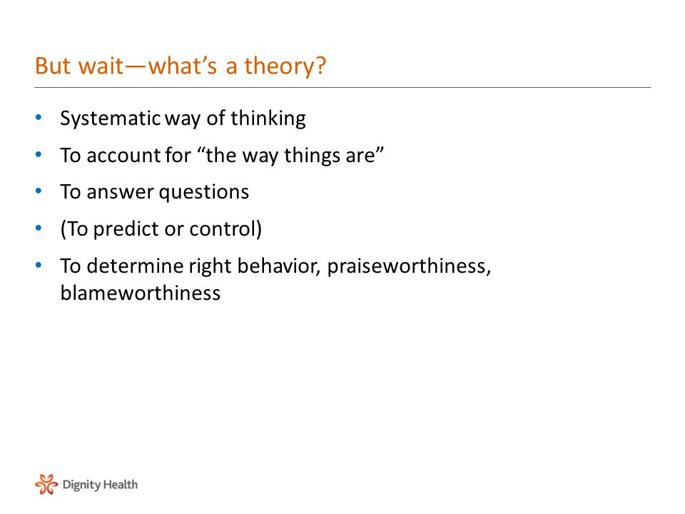 Systematic way of thinking To account for the way things are To answer questions (To predict or control) To determine right behavior, praiseworthiness, blameworthiness But wait—what's a theory