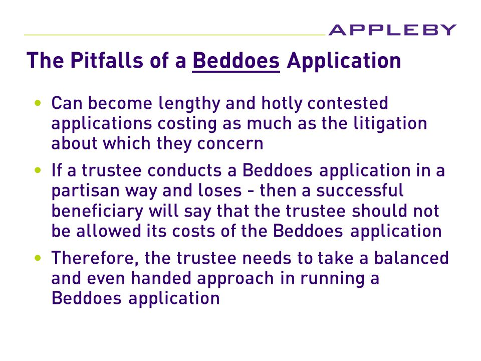 The Pitfalls of a Beddoes Application Can become lengthy and hotly contested applications costing as much as the litigation about which they concern If a trustee conducts a Beddoes application in a partisan way and loses - then a successful beneficiary will say that the trustee should not be allowed its costs of the Beddoes application Therefore, the trustee needs to take a balanced and even handed approach in running a Beddoes application