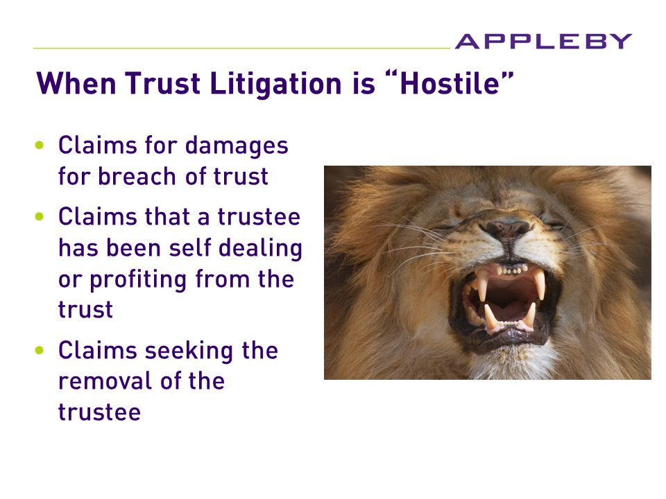 When Trust Litigation is Hostile Claims for damages for breach of trust Claims that a trustee has been self dealing or profiting from the trust Claims seeking the removal of the trustee
