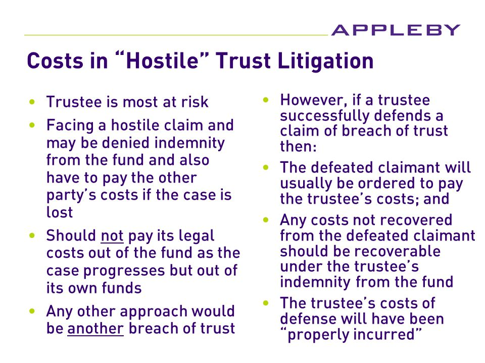 Costs in Hostile Trust Litigation Trustee is most at risk Facing a hostile claim and may be denied indemnity from the fund and also have to pay the other party's costs if the case is lost Should not pay its legal costs out of the fund as the case progresses but out of its own funds Any other approach would be another breach of trust However, if a trustee successfully defends a claim of breach of trust then: The defeated claimant will usually be ordered to pay the trustee's costs; and Any costs not recovered from the defeated claimant should be recoverable under the trustee's indemnity from the fund The trustee's costs of defense will have been properly incurred