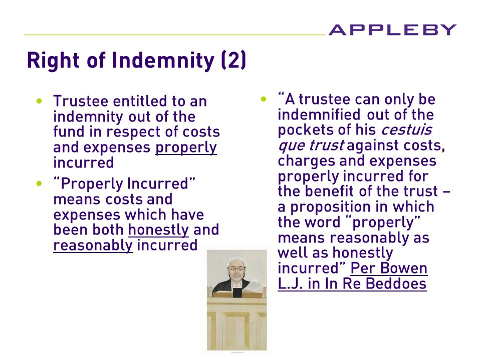 Right of Indemnity (2) Trustee entitled to an indemnity out of the fund in respect of costs and expenses properly incurred Properly Incurred means costs and expenses which have been both honestly and reasonably incurred A trustee can only be indemnified out of the pockets of his cestuis que trust against costs, charges and expenses properly incurred for the benefit of the trust – a proposition in which the word properly means reasonably as well as honestly incurred Per Bowen L.J.
