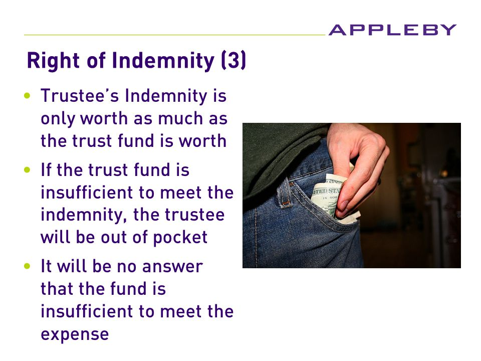 Right of Indemnity (3) Trustee's Indemnity is only worth as much as the trust fund is worth If the trust fund is insufficient to meet the indemnity, the trustee will be out of pocket It will be no answer that the fund is insufficient to meet the expense