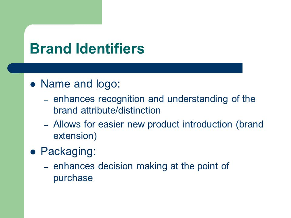 Brand Identifiers Name and logo: – enhances recognition and understanding of the brand attribute/distinction – Allows for easier new product introduct