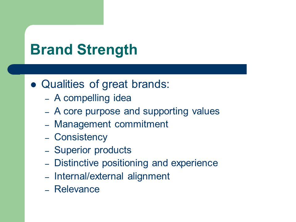 Brand Strength Qualities of great brands: – A compelling idea – A core purpose and supporting values – Management commitment – Consistency – Superior