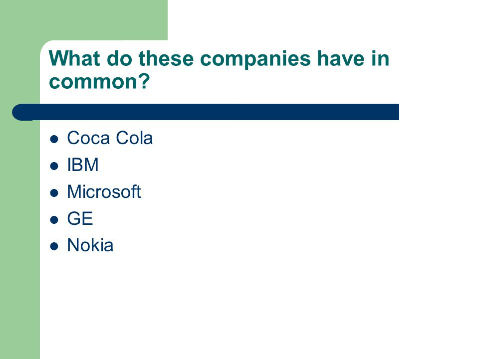 What do these companies have in common? Coca Cola IBM Microsoft GE Nokia
