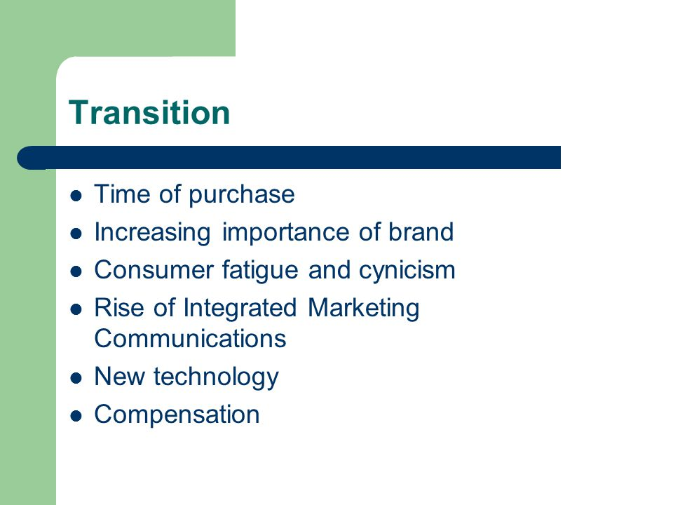 Transition Time of purchase Increasing importance of brand Consumer fatigue and cynicism Rise of Integrated Marketing Communications New technology Co
