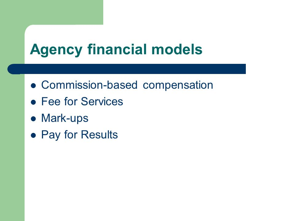 Agency financial models Commission-based compensation Fee for Services Mark-ups Pay for Results