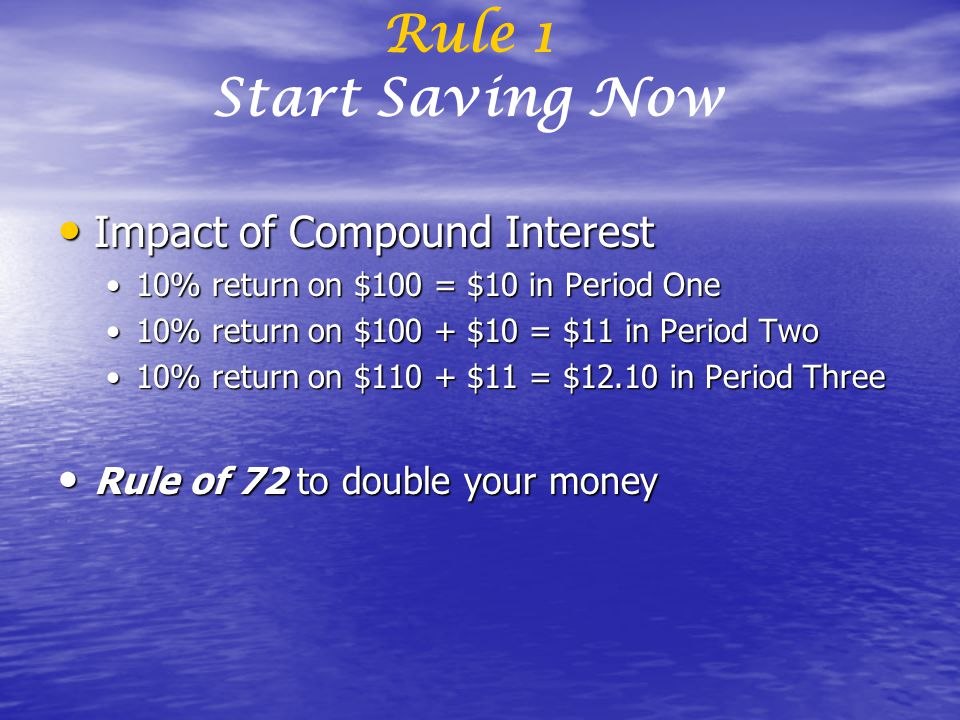 Impact of Compound Interest Impact of Compound Interest 10% return on $100 = $10 in Period One10% return on $100 = $10 in Period One 10% return on $100 + $10 = $11 in Period Two10% return on $100 + $10 = $11 in Period Two 10% return on $110 + $11 = $12.10 in Period Three10% return on $110 + $11 = $12.10 in Period Three Rule of 72 to double your money Rule of 72 to double your money Rule 1 Start Saving Now