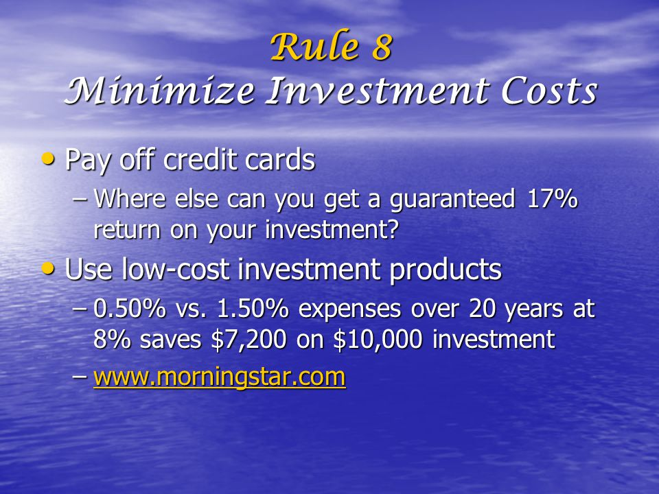 Rule 8 Minimize Investment Costs Pay off credit cards Pay off credit cards –Where else can you get a guaranteed 17% return on your investment.