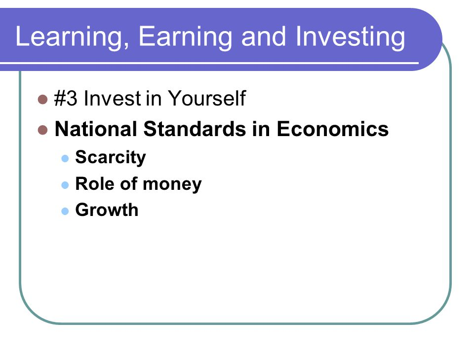 Learning, Earning and Investing #3 Invest in Yourself National Standards in Economics Scarcity Role of money Growth