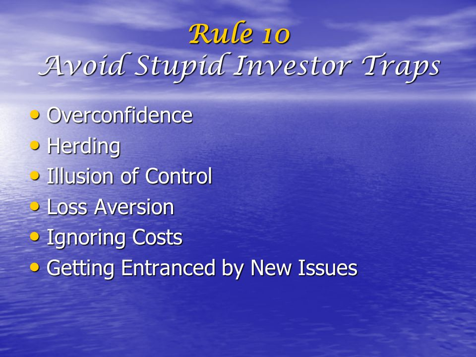 Rule 10 Avoid Stupid Investor Traps Overconfidence Overconfidence Herding Herding Illusion of Control Illusion of Control Loss Aversion Loss Aversion Ignoring Costs Ignoring Costs Getting Entranced by New Issues Getting Entranced by New Issues