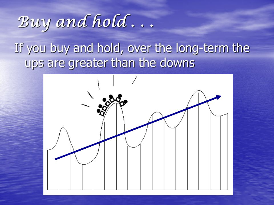 Buy and hold... If you buy and hold, over the long-term the ups are greater than the downs