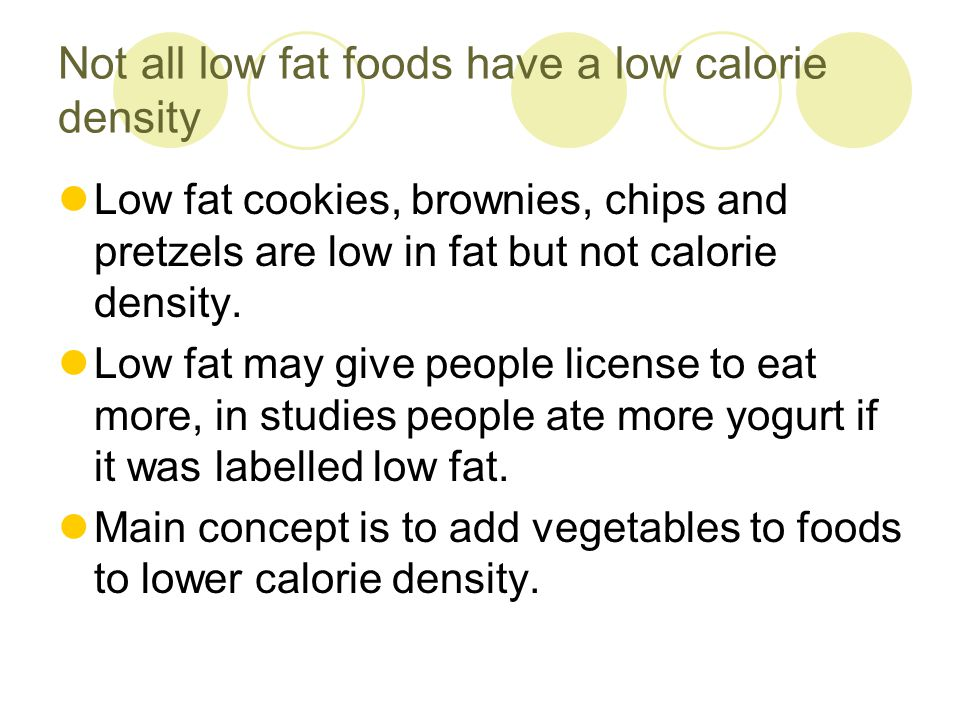 Not all low fat foods have a low calorie density Low fat cookies, brownies, chips and pretzels are low in fat but not calorie density. Low fat may giv