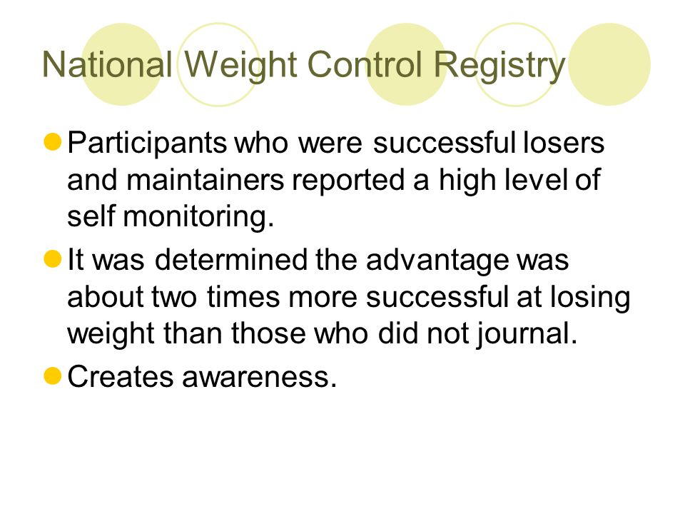 National Weight Control Registry Participants who were successful losers and maintainers reported a high level of self monitoring. It was determined t