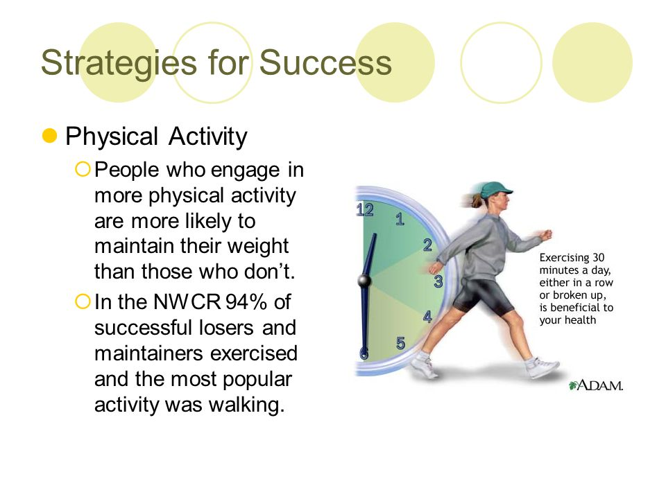 Strategies for Success Physical Activity  People who engage in more physical activity are more likely to maintain their weight than those who don't.
