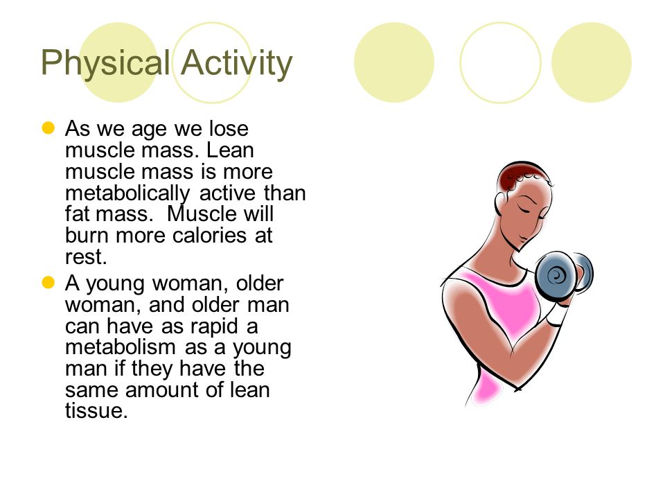 Physical Activity As we age we lose muscle mass. Lean muscle mass is more metabolically active than fat mass. Muscle will burn more calories at rest.