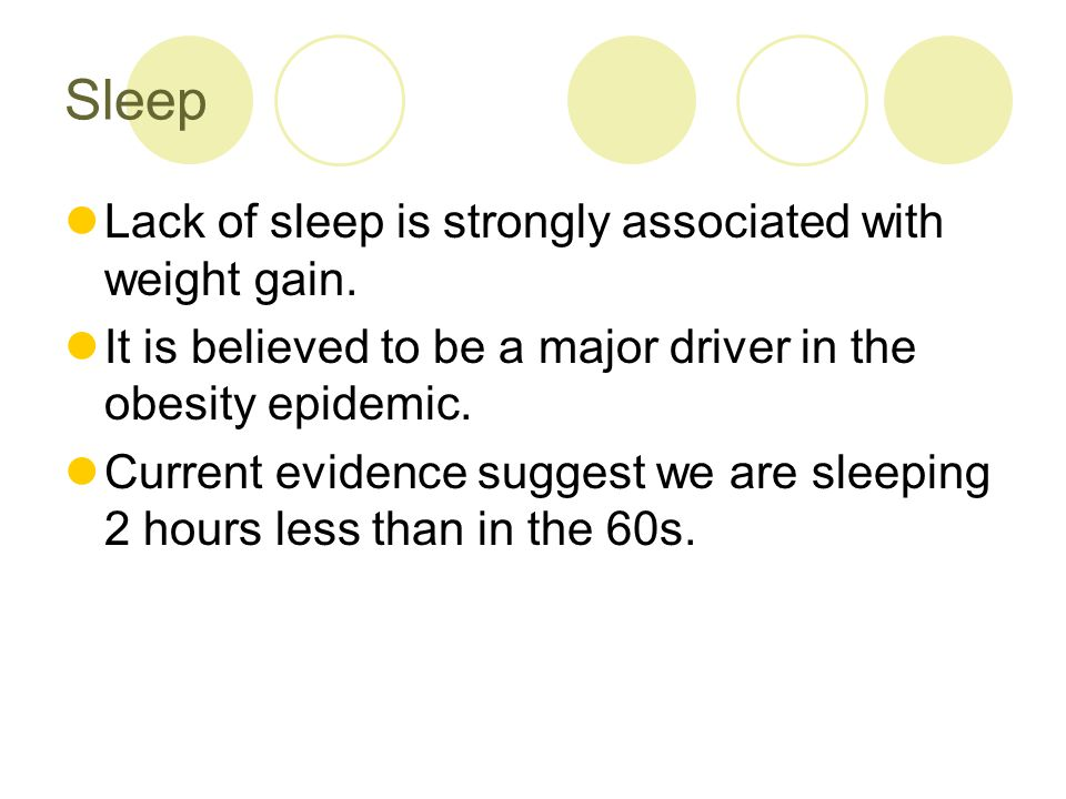 Sleep Lack of sleep is strongly associated with weight gain. It is believed to be a major driver in the obesity epidemic. Current evidence suggest we