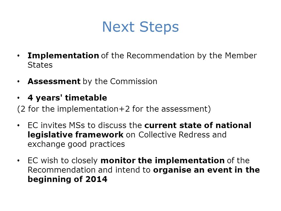 Next Steps Implementation of the Recommendation by the Member States Assessment by the Commission 4 years timetable (2 for the implementation+2 for the assessment) EC invites MSs to discuss the current state of national legislative framework on Collective Redress and exchange good practices EC wish to closely monitor the implementation of the Recommendation and intend to organise an event in the beginning of 2014