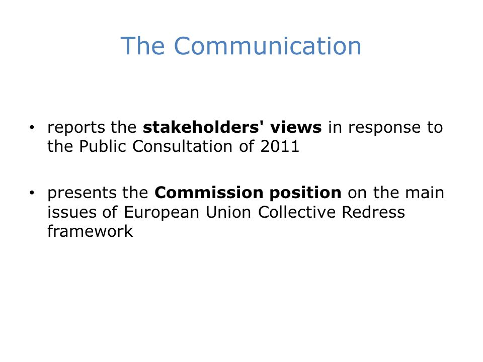 The Communication reports the stakeholders views in response to the Public Consultation of 2011 presents the Commission position on the main issues of European Union Collective Redress framework