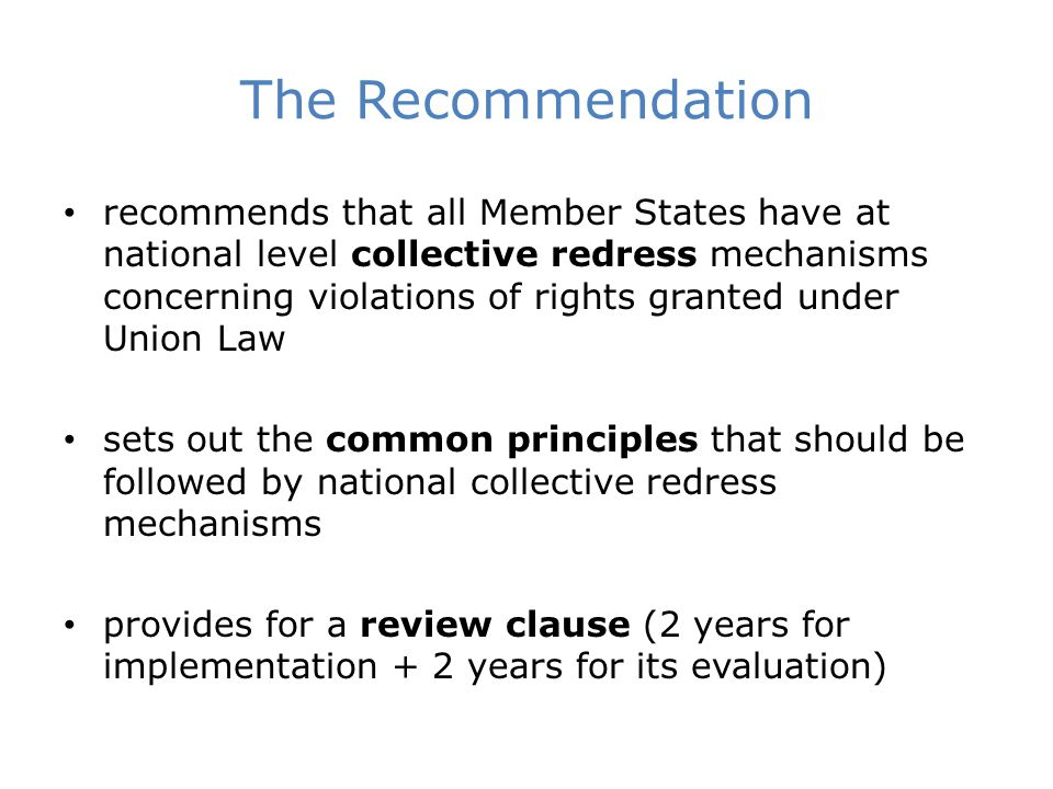 The Recommendation recommends that all Member States have at national level collective redress mechanisms concerning violations of rights granted under Union Law sets out the common principles that should be followed by national collective redress mechanisms provides for a review clause (2 years for implementation + 2 years for its evaluation)