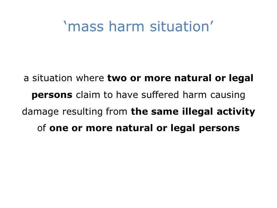 'mass harm situation' a situation where two or more natural or legal persons claim to have suffered harm causing damage resulting from the same illegal activity of one or more natural or legal persons