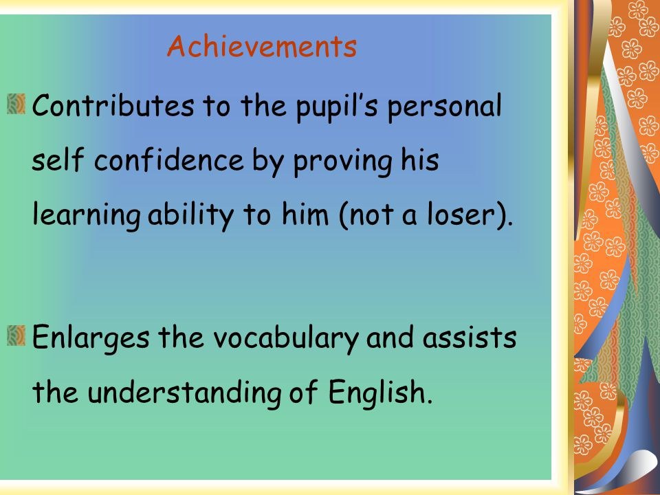 Achievements Contributes to the pupil's personal self confidence by proving his learning ability to him (not a loser).