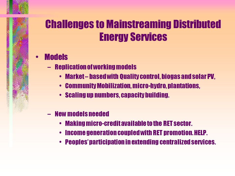 Challenges to Mainstreaming Distributed Energy Services Models –Replication of working models Market – based with Quality control, biogas and solar PV, Community Mobilization, micro-hydro, plantations, Scaling up numbers, capacity building.