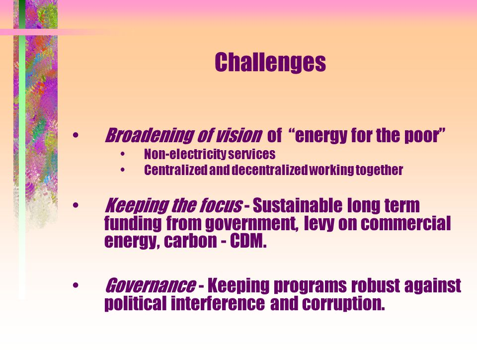 Challenges Broadening of vision of energy for the poor Non-electricity services Centralized and decentralized working together Keeping the focus - Sustainable long term funding from government, levy on commercial energy, carbon - CDM.